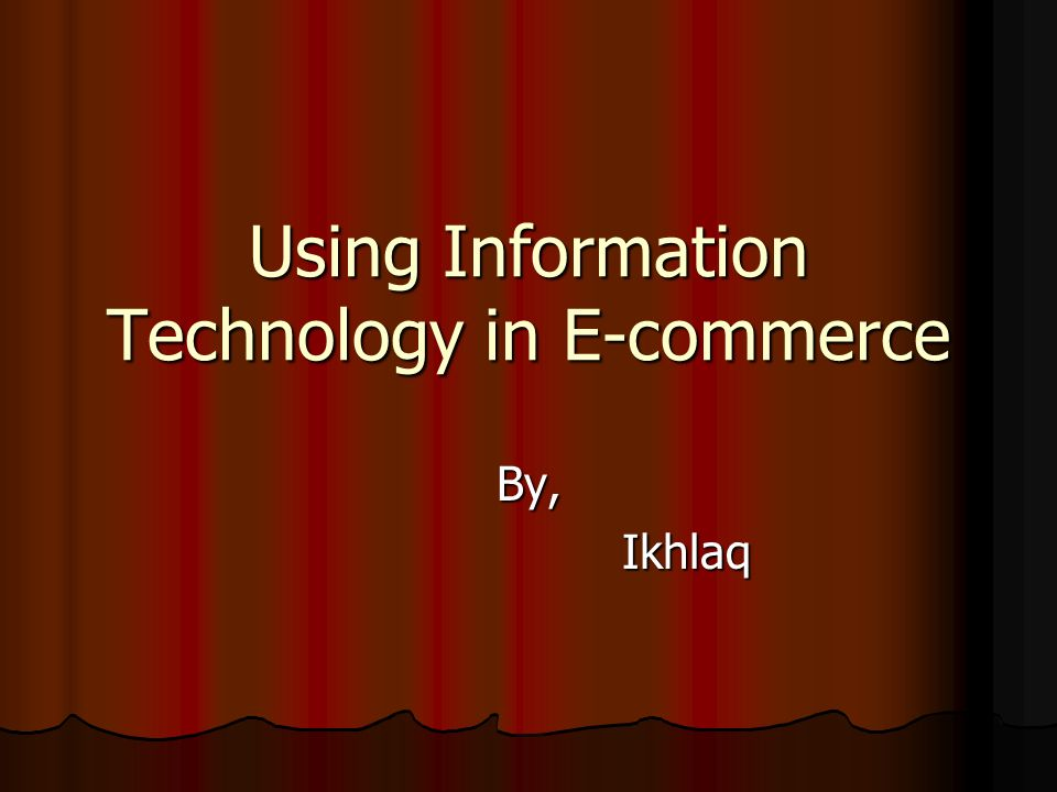 Using Information Technology in E-commerce By, Ikhlaq Ikhlaq