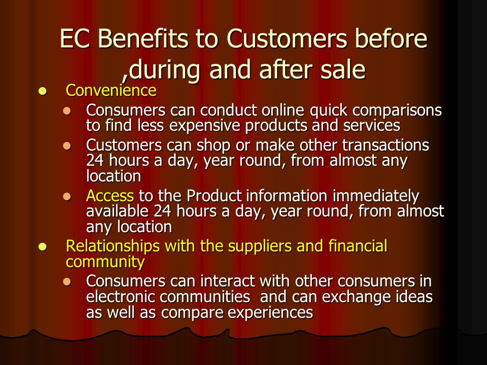 EC Benefits to Customers before,during and after sale Convenience Convenience Consumers can conduct online quick comparisons to find less expensive pr