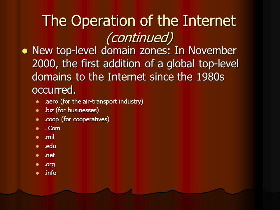 The Operation of the Internet (continued) New top-level domain zones: In November 2000, the first addition of a global top-level domains to the Intern
