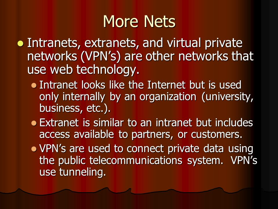More Nets Intranets, extranets, and virtual private networks (VPNs) are other networks that use web technology. Intranets, extranets, and virtual priv