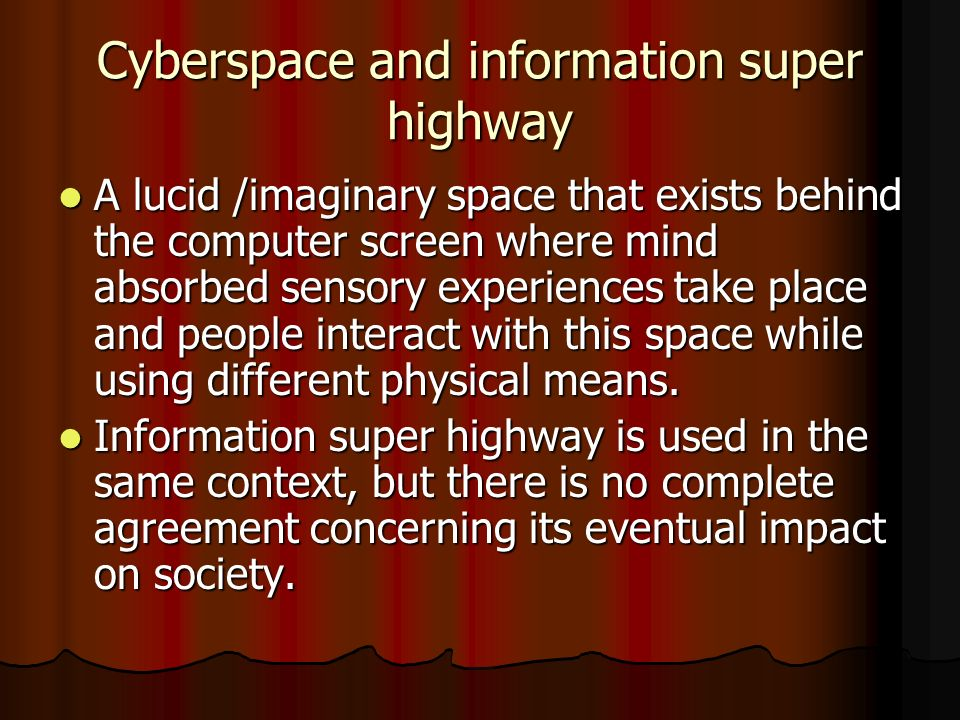 Cyberspace and information super highway A lucid /imaginary space that exists behind the computer screen where mind absorbed sensory experiences take