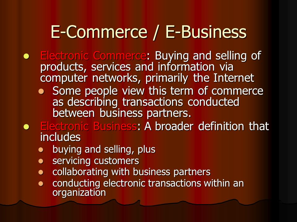 E-Commerce / E-Business Electronic Commerce: Buying and selling of products, services and information via computer networks, primarily the Internet El
