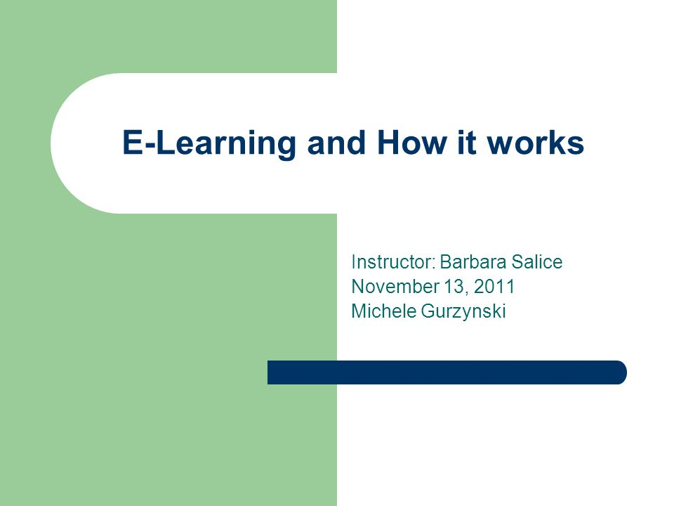 E-Learning and How it works Instructor: Barbara Salice November 13, 2011 Michele Gurzynski