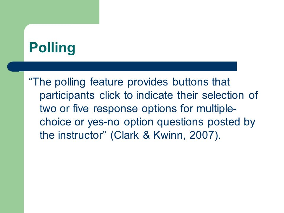 Polling The polling feature provides buttons that participants click to indicate their selection of two or five response options for multiple- choice or yes-no option questions posted by the instructor (Clark & Kwinn, 2007).