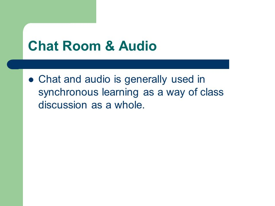 Chat Room & Audio Chat and audio is generally used in synchronous learning as a way of class discussion as a whole.