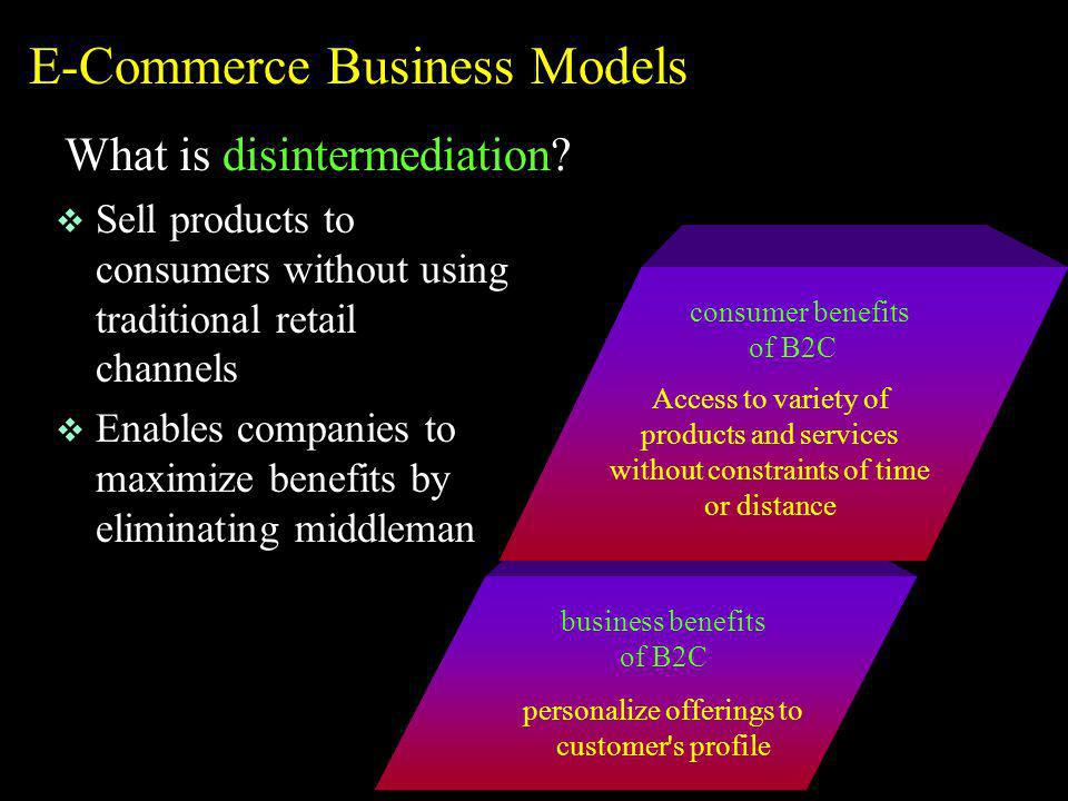 business benefits of B2C personalize offerings to customer's profile E-Commerce Business Models What is disintermediation? v Sell products to consumer