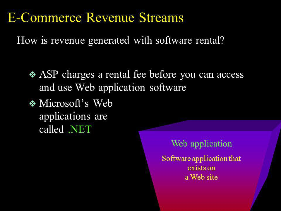 Web application Software application that exists on a Web site E-Commerce Revenue Streams How is revenue generated with software rental? v ASP charges