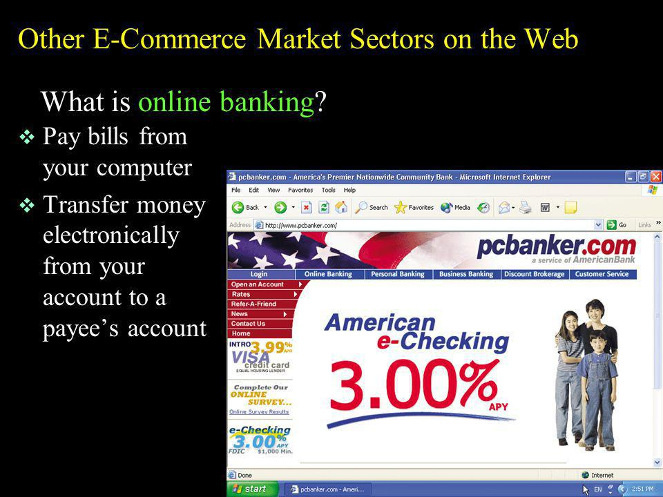 Other E-Commerce Market Sectors on the Web What is online banking? v Pay bills from your computer v Transfer money electronically from your account to