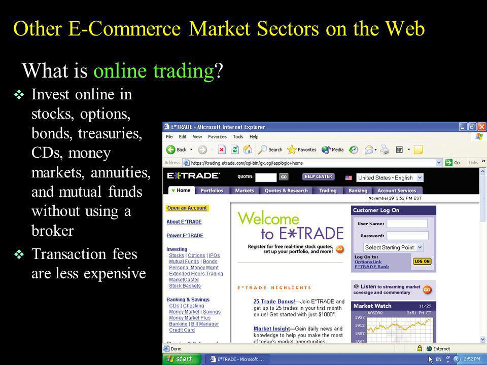 Other E-Commerce Market Sectors on the Web What is online trading? v Invest online in stocks, options, bonds, treasuries, CDs, money markets, annuitie