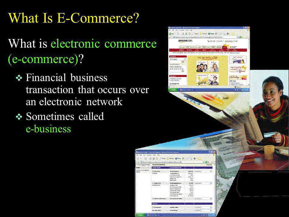 v Financial business transaction that occurs over an electronic network v Sometimes called e-business What Is E-Commerce? What is electronic commerce