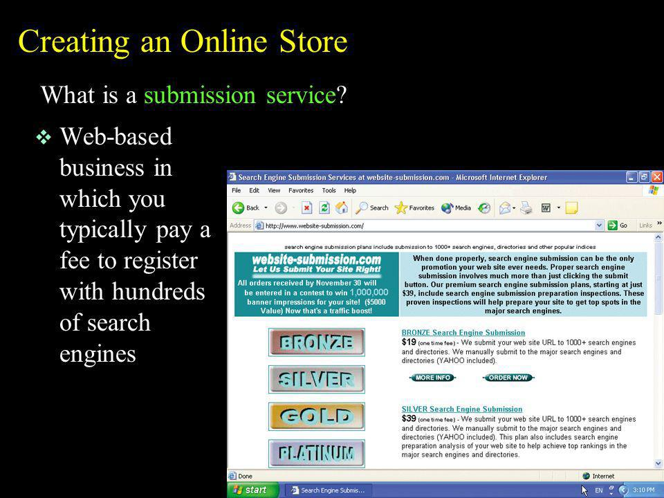 Creating an Online Store What is a submission service? v Web-based business in which you typically pay a fee to register with hundreds of search engin