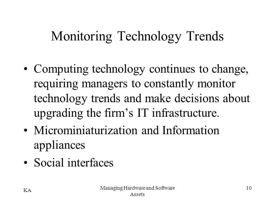 KA Managing Hardware and Software Assets 10 Monitoring Technology Trends Computing technology continues to change, requiring managers to constantly mo
