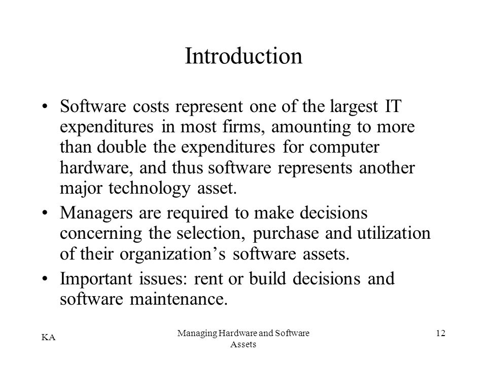 KA Managing Hardware and Software Assets 12 Introduction Software costs represent one of the largest IT expenditures in most firms, amounting to more