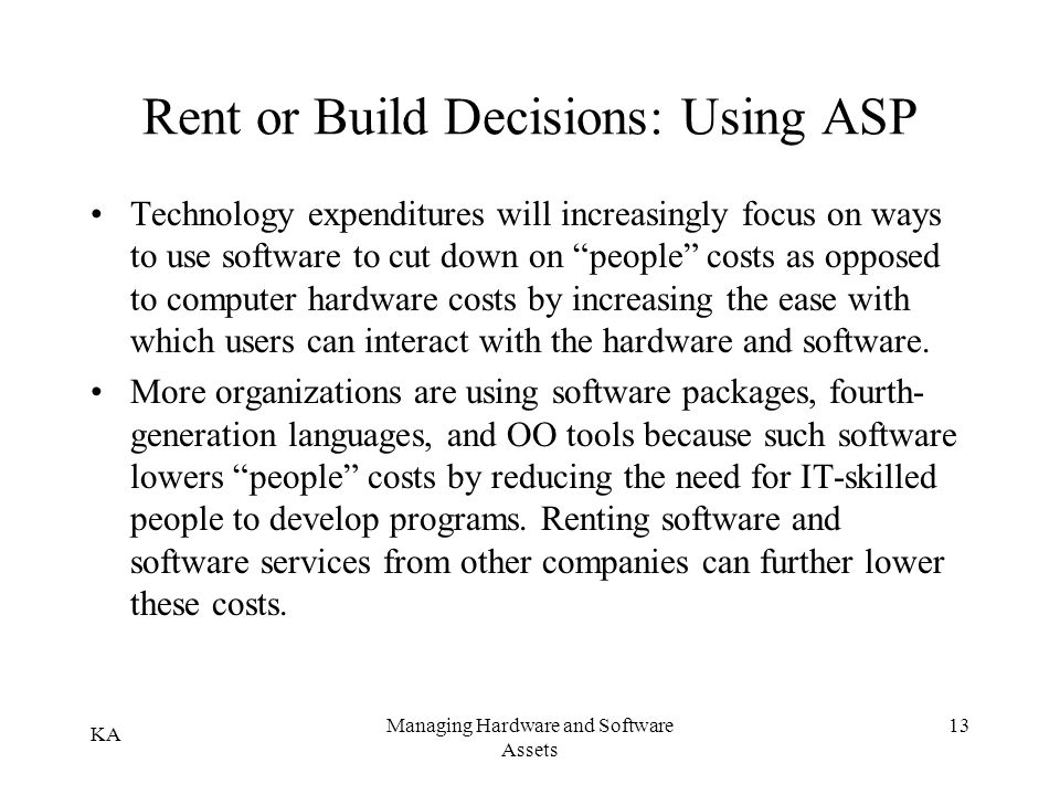 KA Managing Hardware and Software Assets 13 Rent or Build Decisions: Using ASP Technology expenditures will increasingly focus on ways to use software