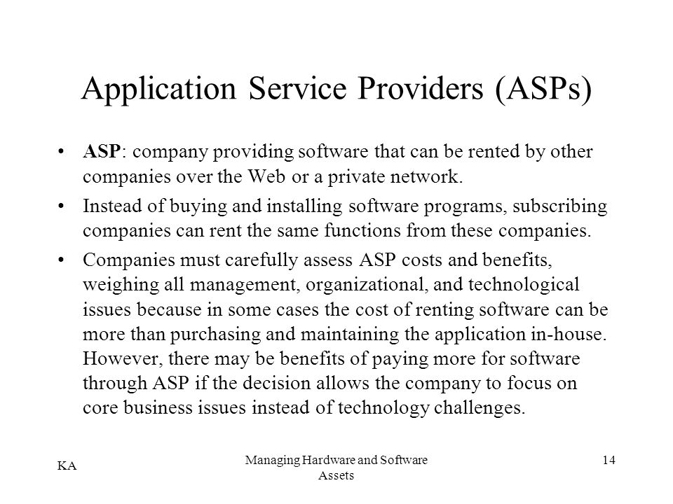 KA Managing Hardware and Software Assets 14 Application Service Providers (ASPs) ASP: company providing software that can be rented by other companies