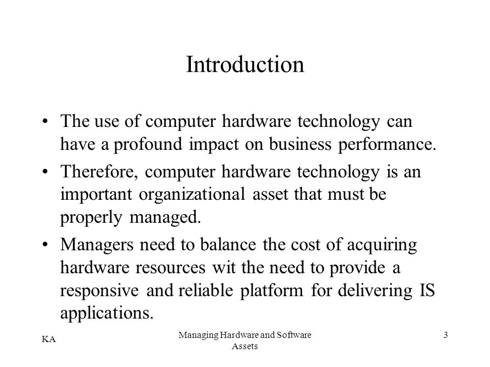 KA Managing Hardware and Software Assets 3 Introduction The use of computer hardware technology can have a profound impact on business performance. Th