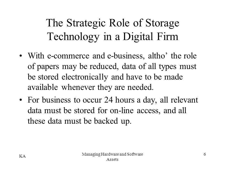 KA Managing Hardware and Software Assets 6 The Strategic Role of Storage Technology in a Digital Firm With e-commerce and e-business, altho the role o