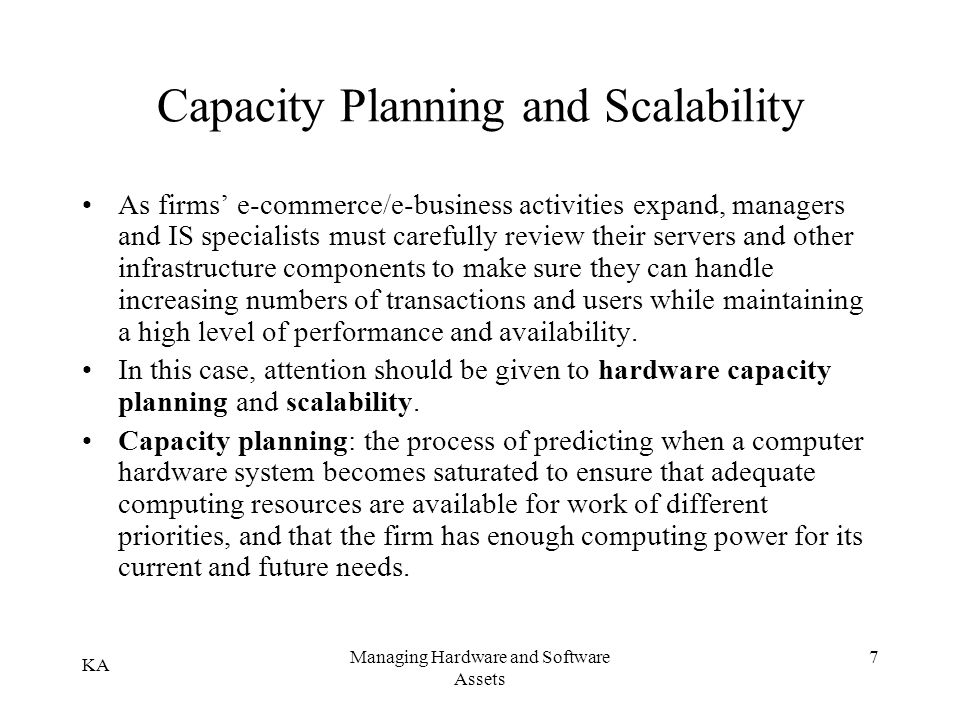 KA Managing Hardware and Software Assets 7 Capacity Planning and Scalability As firms e-commerce/e-business activities expand, managers and IS special