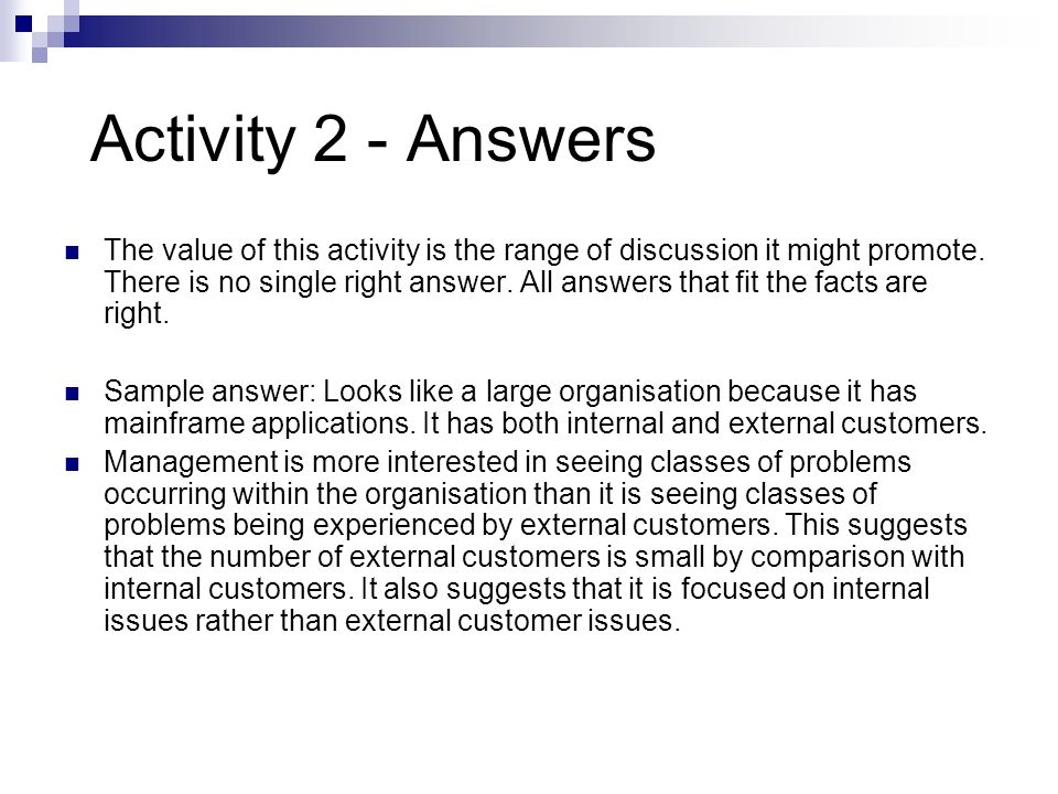 Activity 2 - Answers The value of this activity is the range of discussion it might promote. There is no single right answer. All answers that fit the