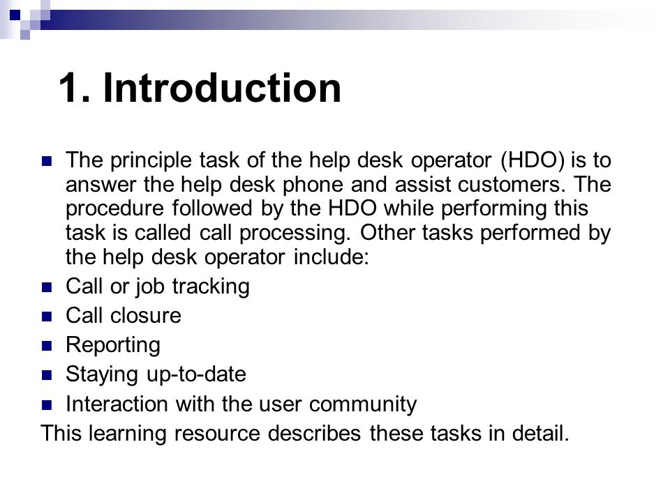 1. Introduction The principle task of the help desk operator (HDO) is to answer the help desk phone and assist customers. The procedure followed by th