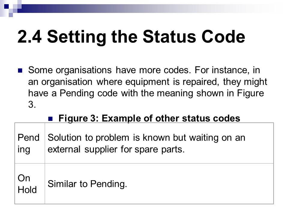 2.4 Setting the Status Code Some organisations have more codes. For instance, in an organisation where equipment is repaired, they might have a Pendin