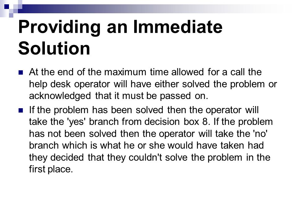 Providing an Immediate Solution At the end of the maximum time allowed for a call the help desk operator will have either solved the problem or acknow