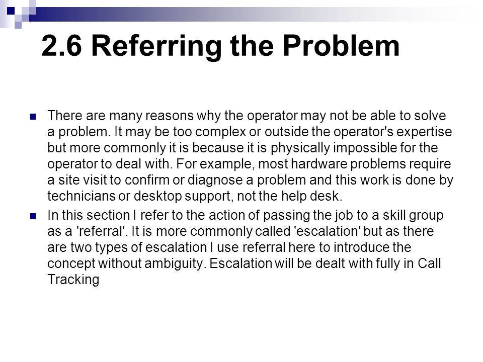 2.6 Referring the Problem There are many reasons why the operator may not be able to solve a problem. It may be too complex or outside the operator's