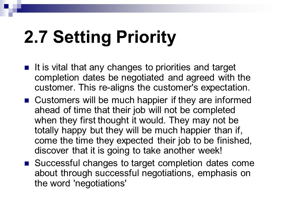 2.7 Setting Priority It is vital that any changes to priorities and target completion dates be negotiated and agreed with the customer. This re-aligns