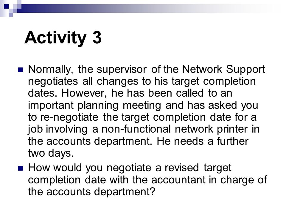 Activity 3 Normally, the supervisor of the Network Support negotiates all changes to his target completion dates. However, he has been called to an im