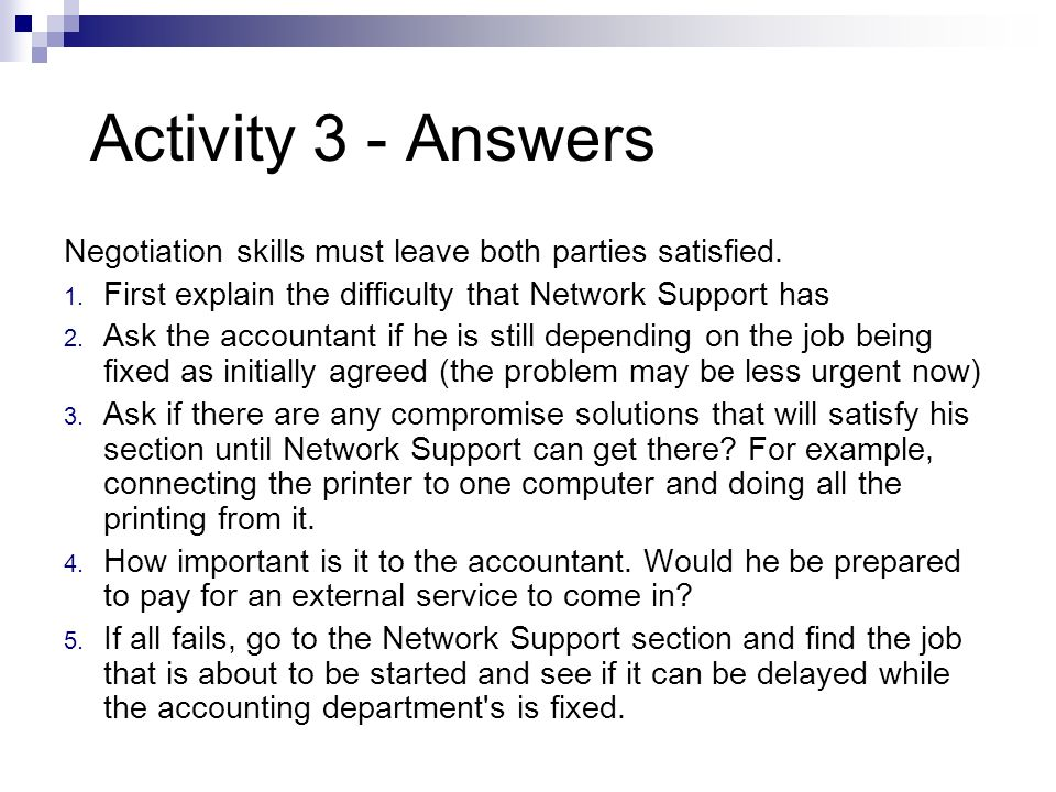 Activity 3 - Answers Negotiation skills must leave both parties satisfied. 1. First explain the difficulty that Network Support has 2. Ask the account