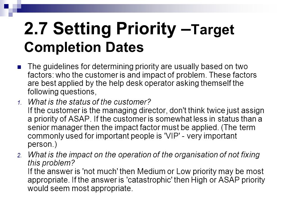 2.7 Setting Priority – Target Completion Dates The guidelines for determining priority are usually based on two factors: who the customer is and impac