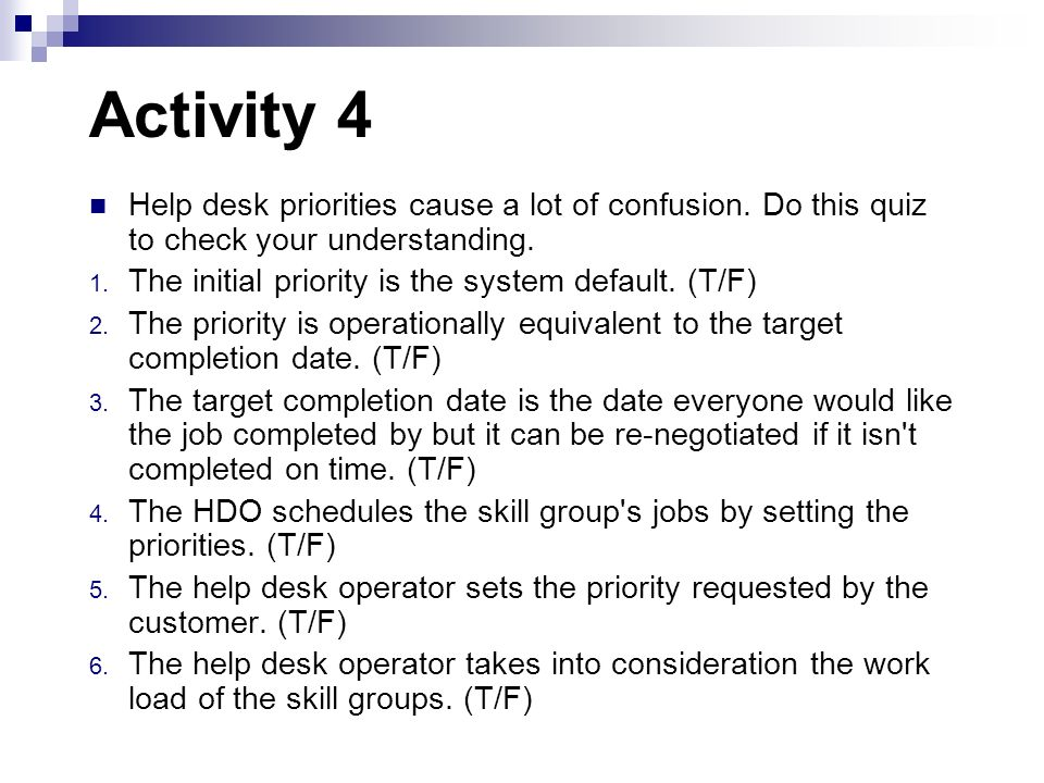 Activity 4 Help desk priorities cause a lot of confusion. Do this quiz to check your understanding. 1. The initial priority is the system default. (T/