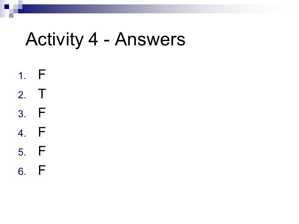 Activity 4 - Answers 1. F 2. T 3. F 4. F 5. F 6. F