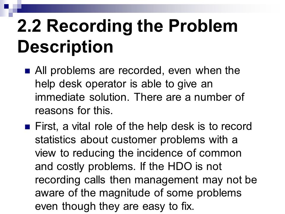 2.2 Recording the Problem Description All problems are recorded, even when the help desk operator is able to give an immediate solution. There are a n