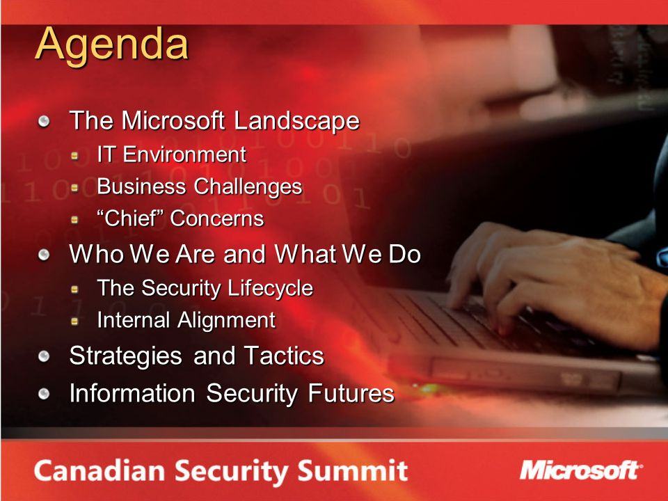 Agenda The Microsoft Landscape IT Environment Business Challenges Chief Concerns Who We Are and What We Do The Security Lifecycle Internal Alignment Strategies and Tactics Information Security Futures