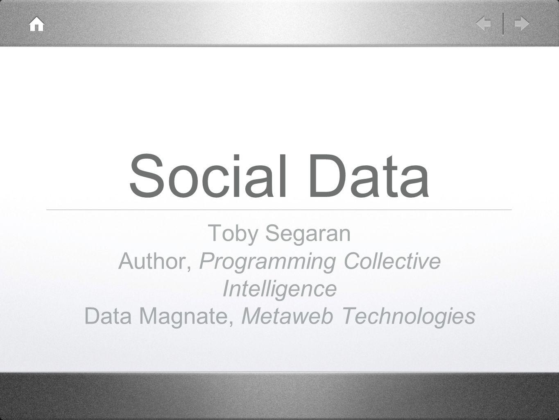 Social Data Toby Segaran Author, Programming Collective Intelligence Data Magnate, Metaweb Technologies