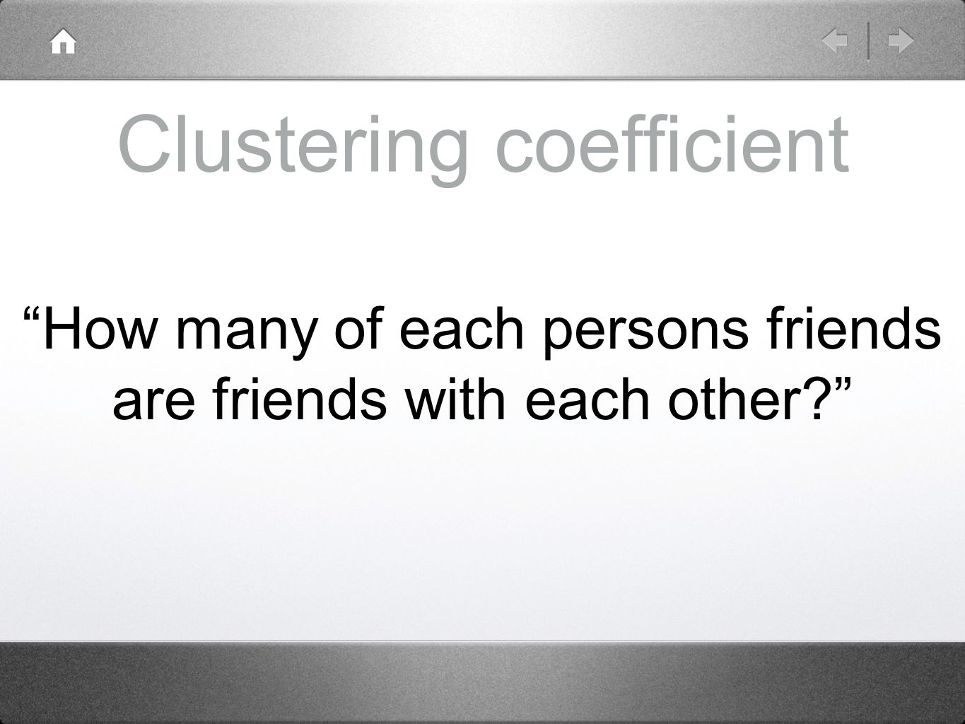 Clustering coefficient How many of each persons friends are friends with each other