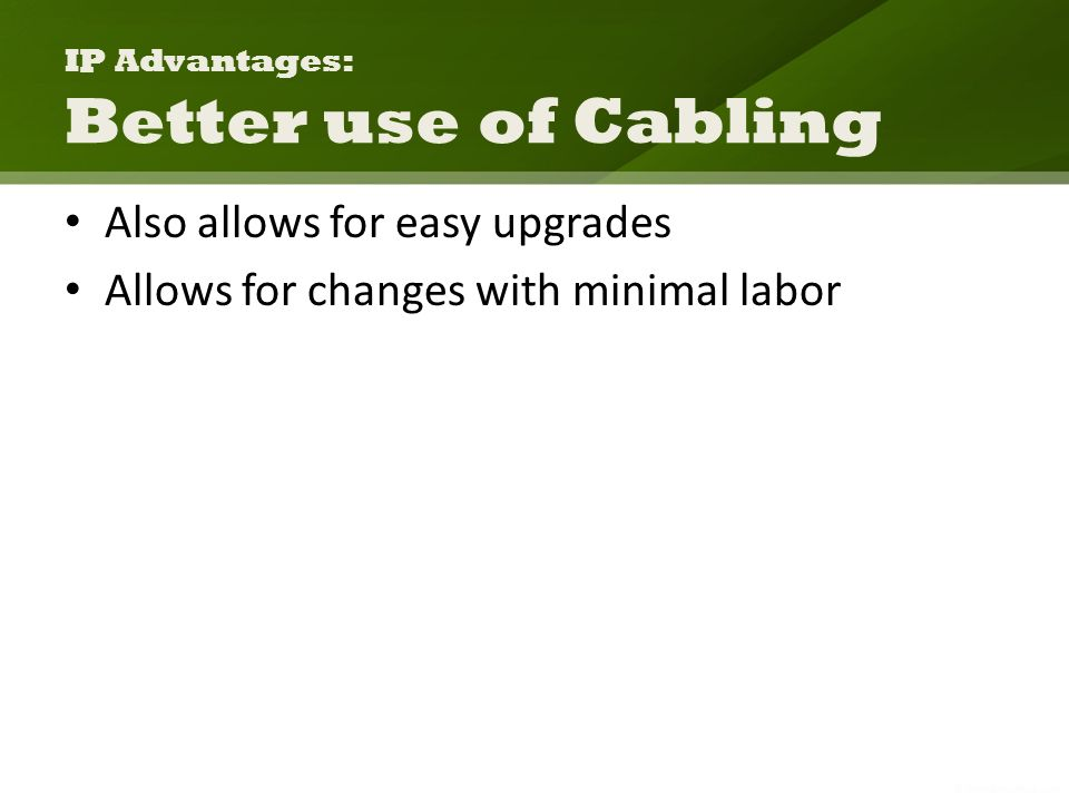 IP Advantages: Better use of Cabling Also allows for easy upgrades Allows for changes with minimal labor