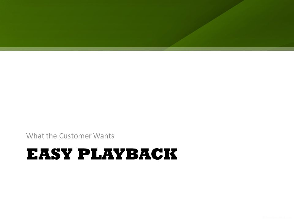 EASY PLAYBACK What the Customer Wants