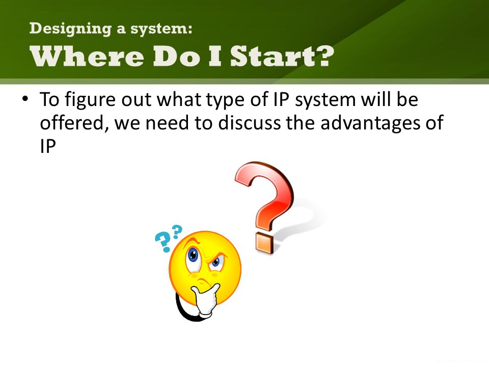 Designing a system: Where Do I Start? To figure out what type of IP system will be offered, we need to discuss the advantages of IP