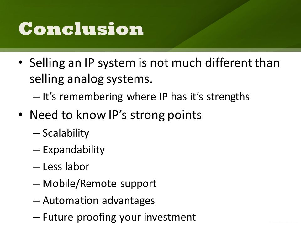 Conclusion Selling an IP system is not much different than selling analog systems. – Its remembering where IP has its strengths Need to know IPs stron