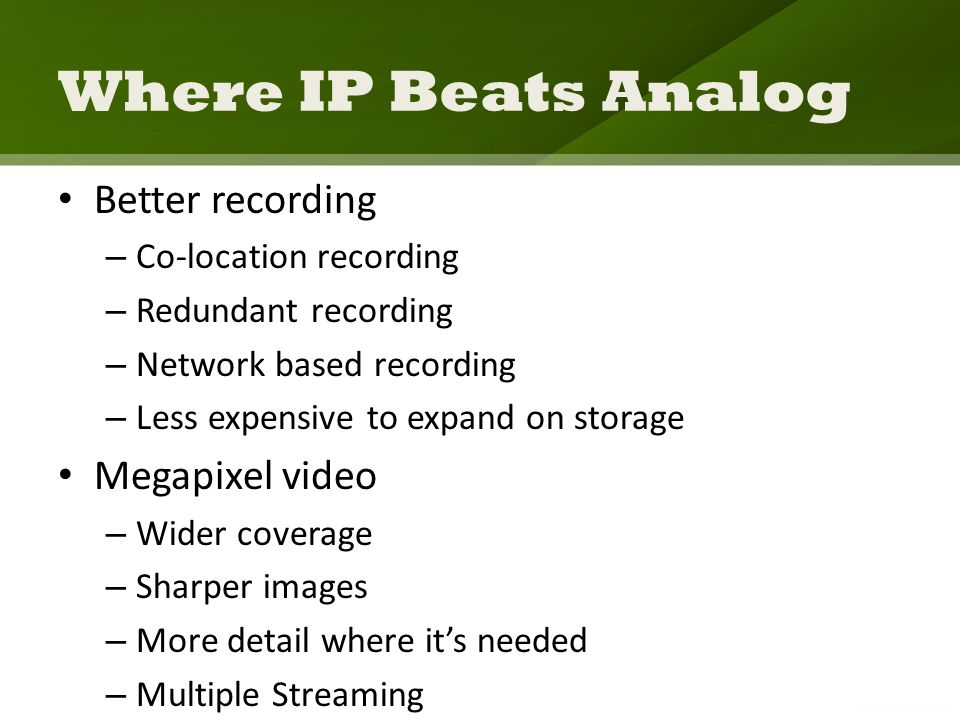 Where IP Beats Analog Better recording – Co-location recording – Redundant recording – Network based recording – Less expensive to expand on storage M