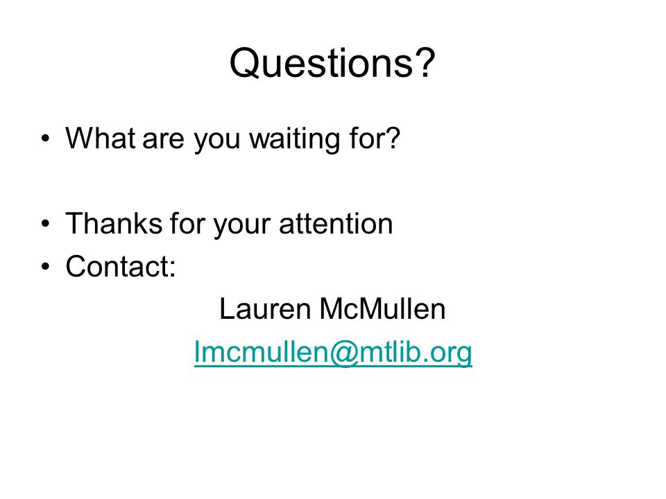 Questions? What are you waiting for? Thanks for your attention Contact: Lauren McMullen lmcmullen@mtlib.org