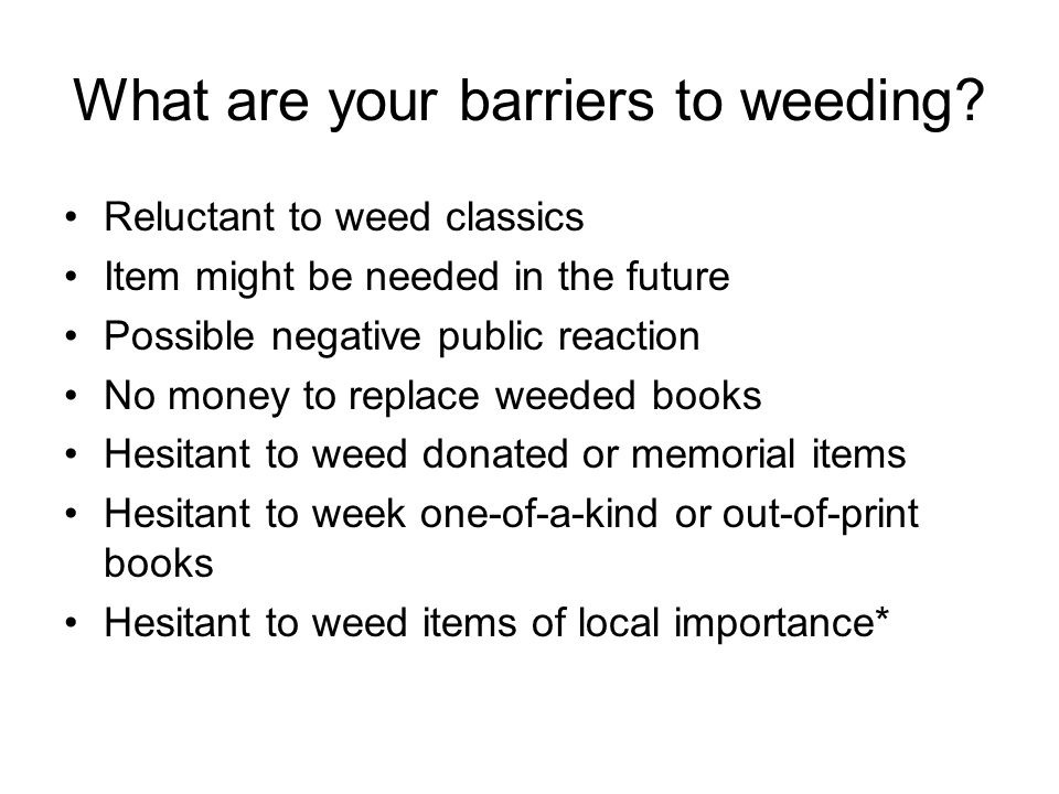 What are your barriers to weeding? Reluctant to weed classics Item might be needed in the future Possible negative public reaction No money to replace