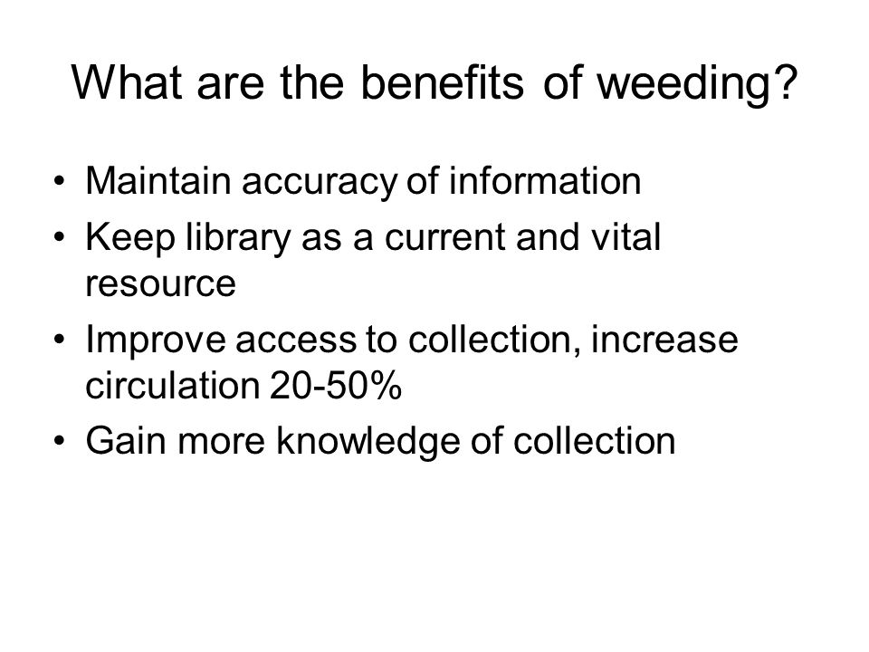 What are the benefits of weeding? Maintain accuracy of information Keep library as a current and vital resource Improve access to collection, increase