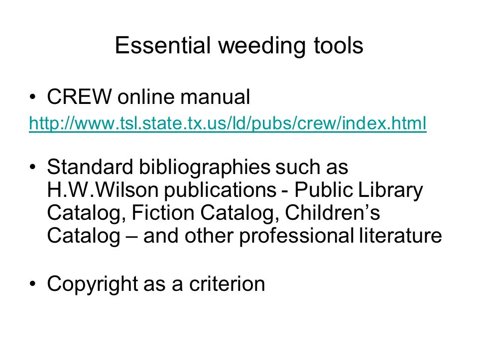 Essential weeding tools CREW online manual http://www.tsl.state.tx.us/ld/pubs/crew/index.html Standard bibliographies such as H.W.Wilson publications - Public Library Catalog, Fiction Catalog, Childrens Catalog – and other professional literature Copyright as a criterion