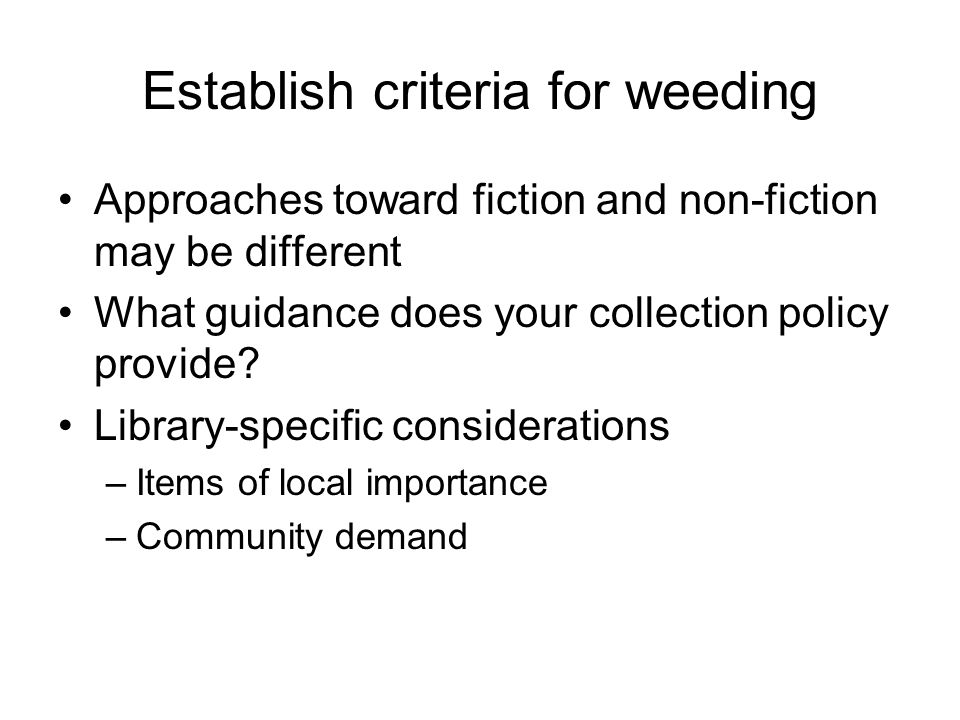 Establish criteria for weeding Approaches toward fiction and non-fiction may be different What guidance does your collection policy provide? Library-s