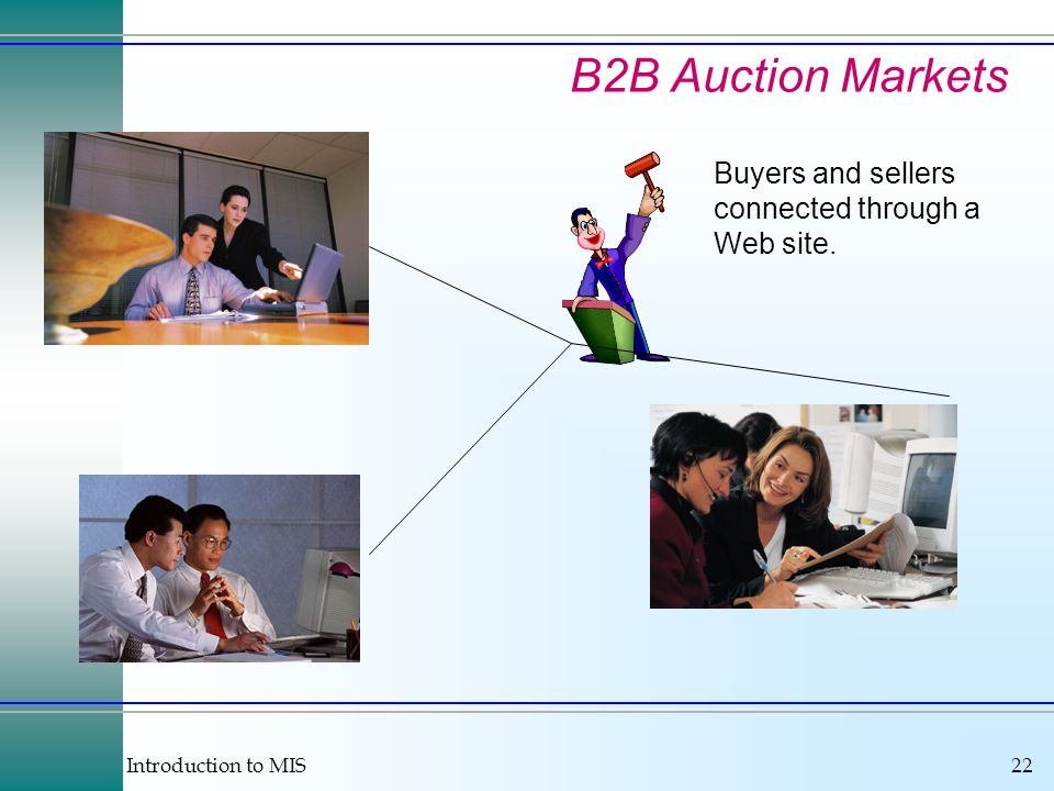 Introduction to MIS22 B2B Auction Markets Buyers and sellers connected through a Web site.