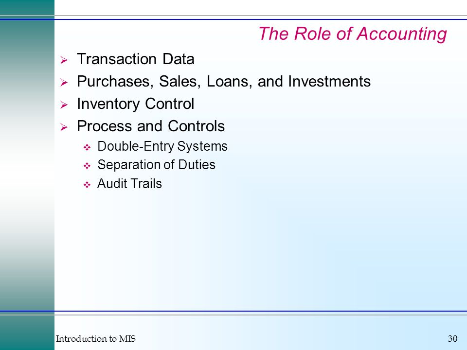 Introduction to MIS30 The Role of Accounting Transaction Data Purchases, Sales, Loans, and Investments Inventory Control Process and Controls Double-Entry Systems Separation of Duties Audit Trails