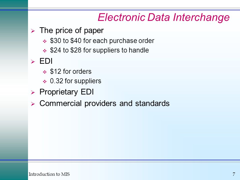 Introduction to MIS7 Electronic Data Interchange The price of paper $30 to $40 for each purchase order $24 to $28 for suppliers to handle EDI $12 for orders 0.32 for suppliers Proprietary EDI Commercial providers and standards